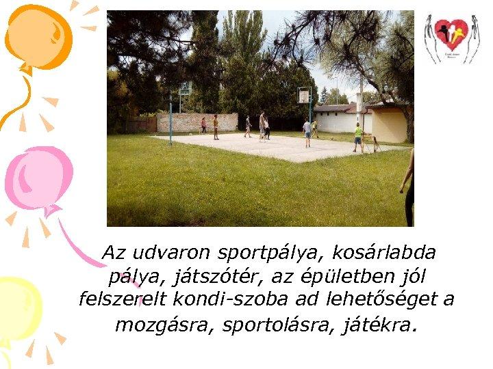 Az udvaron sportpálya, kosárlabda pálya, játszótér, az épületben jól felszerelt kondi-szoba ad lehetőséget