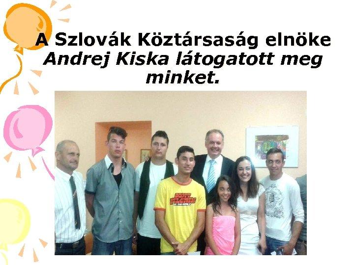 A Szlovák Köztársaság elnöke Andrej Kiska látogatott meg minket.
