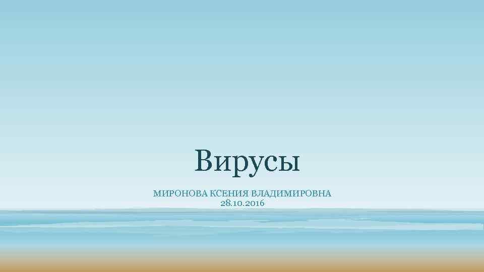 Вирусы МИРОНОВА КСЕНИЯ ВЛАДИМИРОВНА 28. 10. 2016