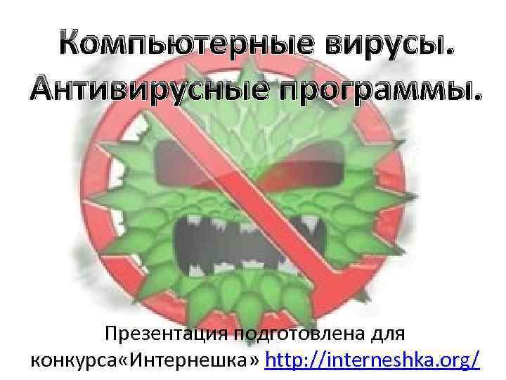 Компьютерные вирусы. Антивирусные программы. Презентация подготовлена для конкурса «Интернешка» http: //interneshka. org/