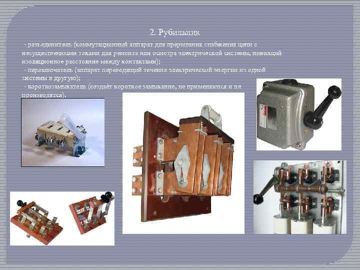 2. Рубильник - разъединитель (коммутационный аппарат для прерывания снабжения цепи с несущественными токами для