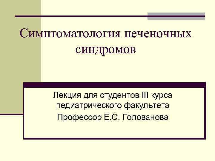 Симптоматология печеночных синдромов Лекция для студентов III курса педиатрического факультета Профессор Е. С. Голованова