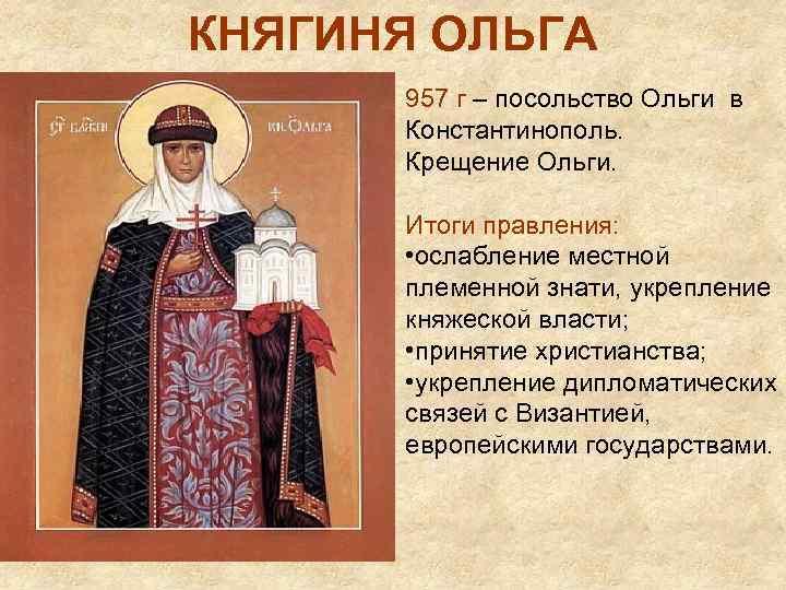 КНЯГИНЯ ОЛЬГА 957 г – посольство Ольги в Константинополь. Крещение Ольги. Итоги правления: •