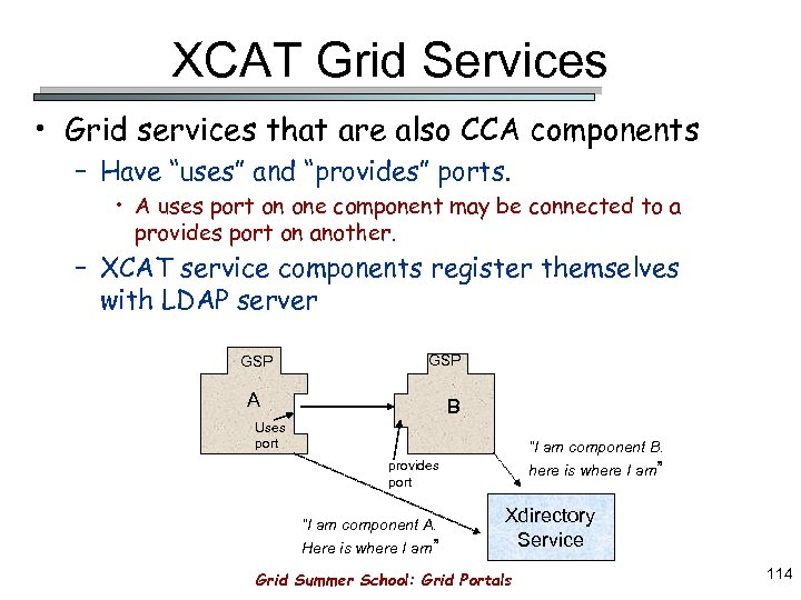"XCAT Grid Services • Grid services that are also CCA components – Have ""uses"""