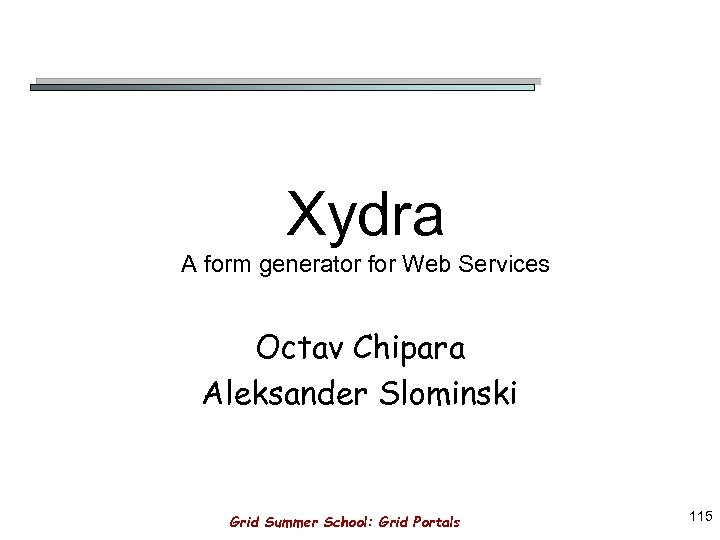 Xydra A form generator for Web Services Octav Chipara Aleksander Slominski Grid Summer School: