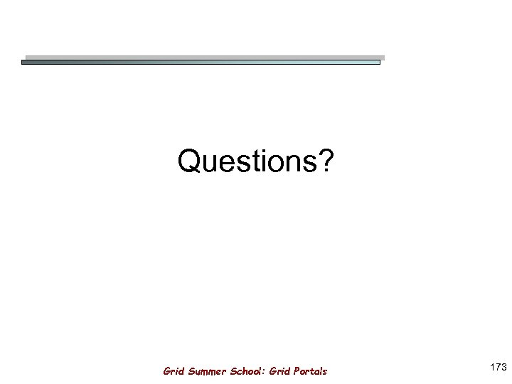 Questions? Grid Summer School: Grid Portals 173