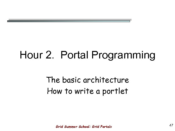 Hour 2. Portal Programming The basic architecture How to write a portlet Grid Summer