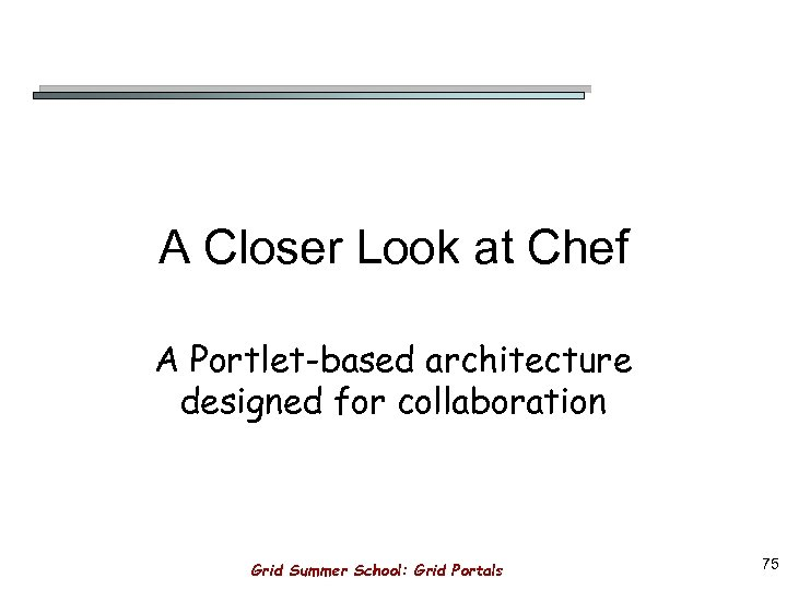 A Closer Look at Chef A Portlet-based architecture designed for collaboration Grid Summer School: