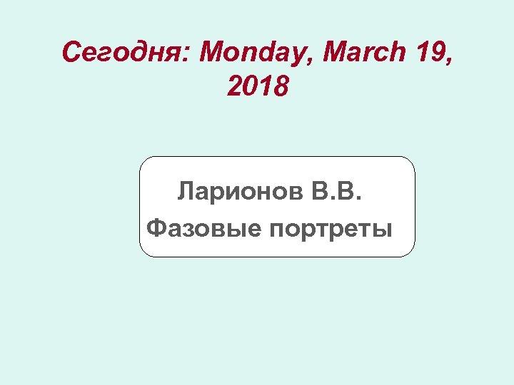 Сегодня: Monday, March 19, 2018 Ларионов В. В. Фазовые портреты