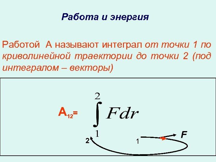 Работа и энергия Работой А называют интеграл от точки 1 по криволинейной траектории до