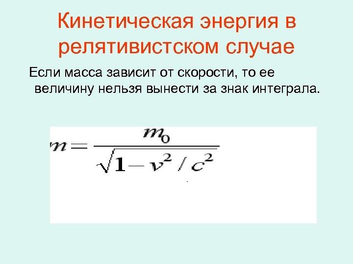 Кинетическая энергия в релятивистском случае Если масса зависит от скорости, то ее величину нельзя