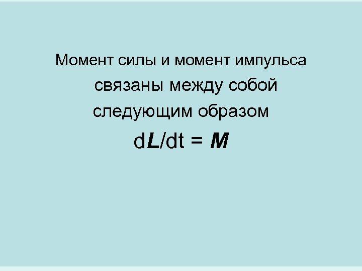 Момент силы и момент импульса связаны между собой следующим образом d. L/dt = M