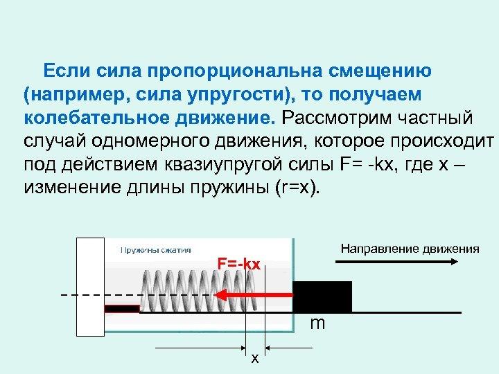Если сила пропорциональна смещению (например, сила упругости), то получаем колебательное движение. Рассмотрим частный случай