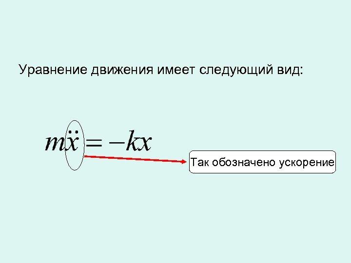 Уравнение движения имеет следующий вид: Так обозначено ускорение