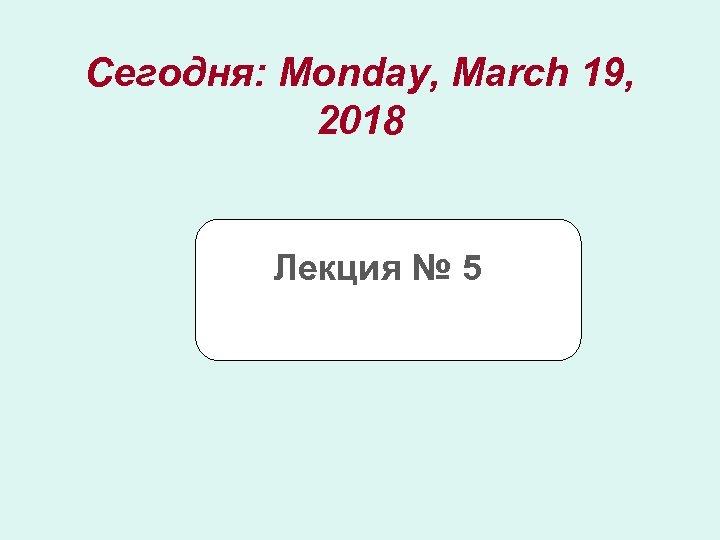 Сегодня: Monday, March 19, 2018 Лекция № 5
