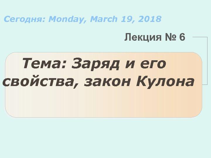 Сегодня: Monday, March 19, 2018 Лекция № 6 Тема: Заряд и его свойства, закон