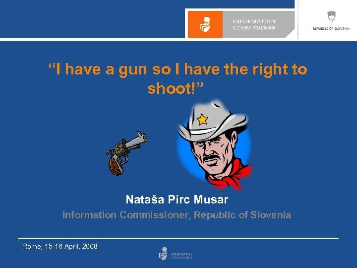 """I have a gun so I have the right to shoot!"" Nataša Pirc Musar"
