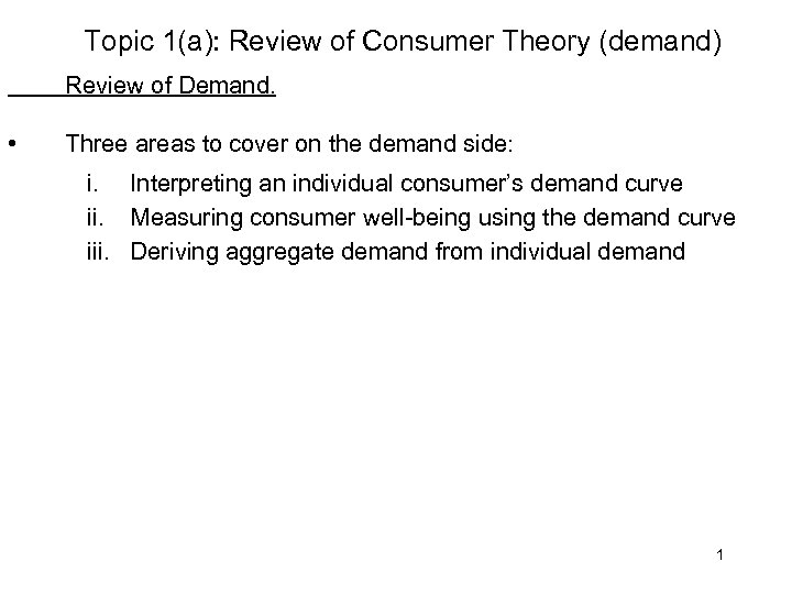 Topic 1(a): Review of Consumer Theory (demand) Review of Demand. • Three areas to