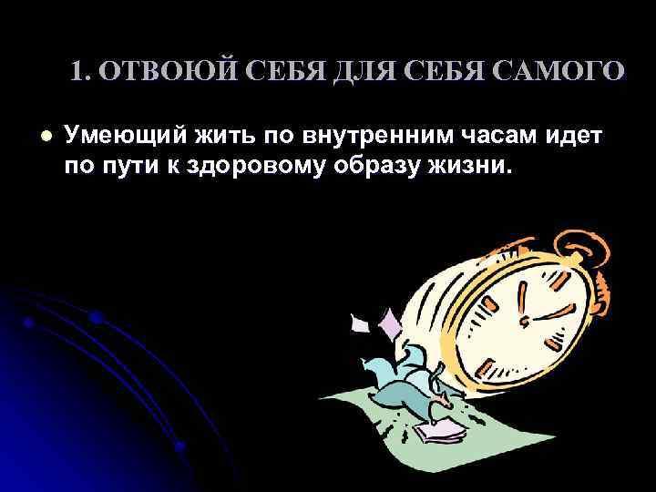 1. ОТВОЮЙ СЕБЯ ДЛЯ СЕБЯ САМОГО l Умеющий жить по внутренним часам идет по