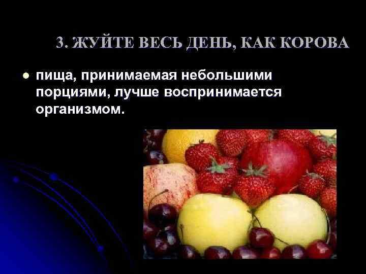 3. ЖУЙТЕ ВЕСЬ ДЕНЬ, КАК КОРОВА l пища, принимаемая небольшими порциями, лучше воспринимается организмом.