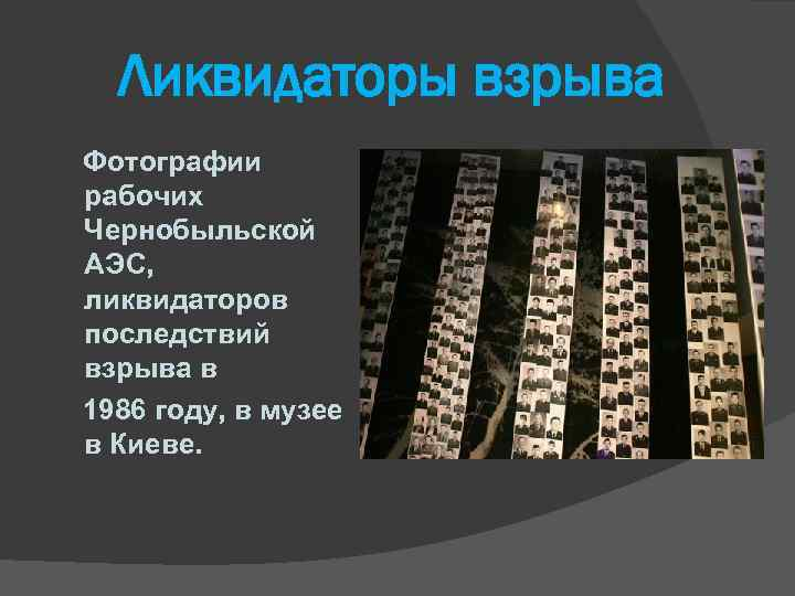 Ликвидаторы взрыва Фотографии рабочих Чернобыльской АЭС, ликвидаторов последствий взрыва в 1986 году, в музее