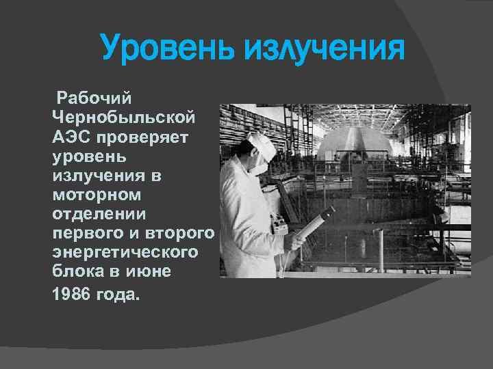 Уровень излучения Рабочий Чернобыльской АЭС проверяет уровень излучения в моторном отделении первого и второго