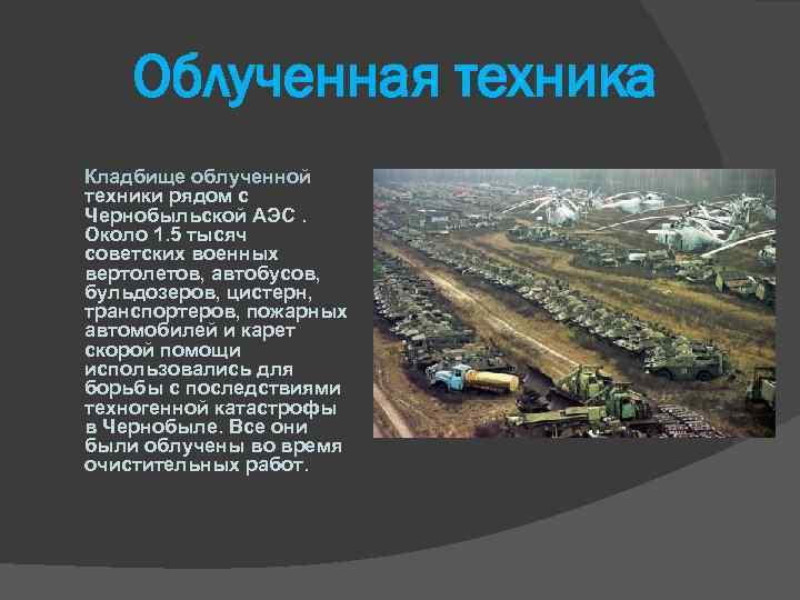 Облученная техника Кладбище облученной техники рядом с Чернобыльской АЭС. Около 1. 5 тысяч советских