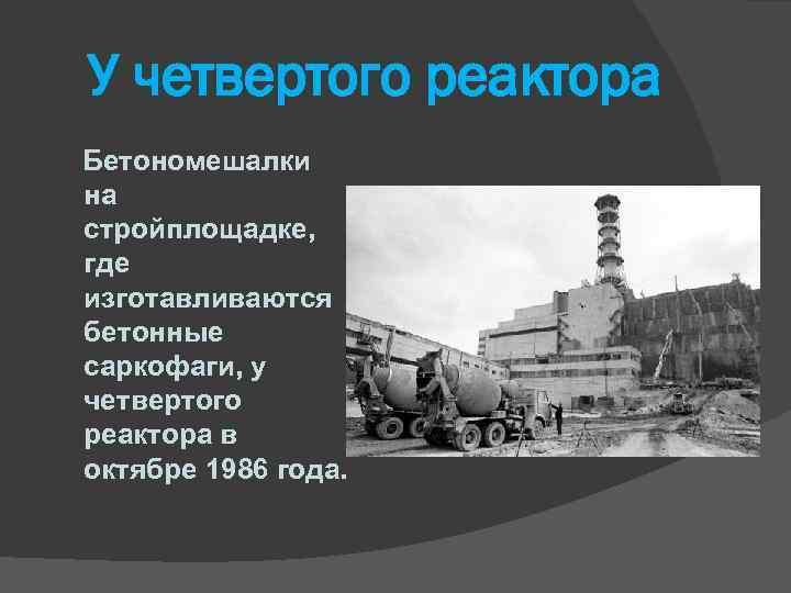 У четвертого реактора Бетономешалки на стройплощадке, где изготавливаются бетонные саркофаги, у четвертого реактора в