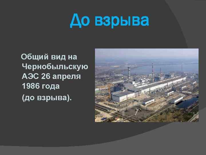 До взрыва Общий вид на Чернобыльскую АЭС 26 апреля 1986 года (до взрыва).