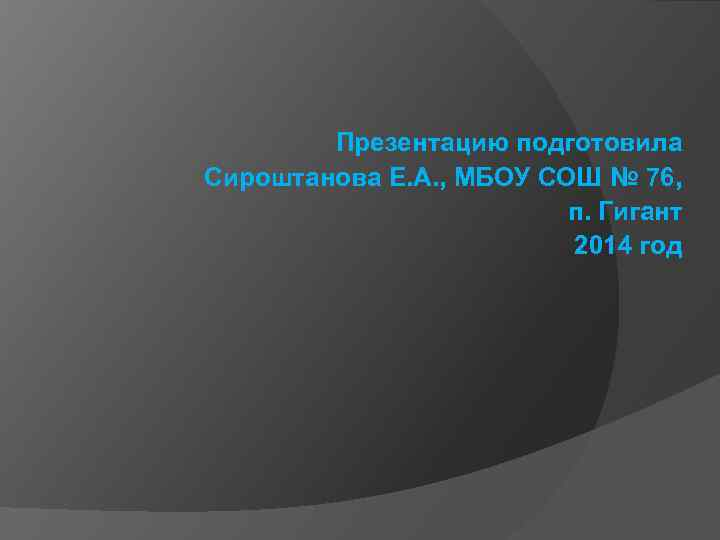 Презентацию подготовила Сироштанова Е. А. , МБОУ СОШ № 76, п. Гигант 2014 год