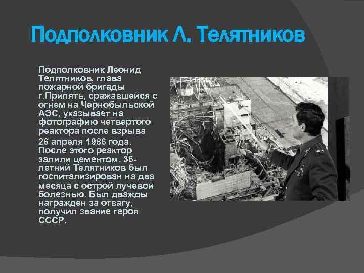 Подполковник Л. Телятников Подполковник Леонид Телятников, глава пожарной бригады г. Припять, сражавшейся с огнем