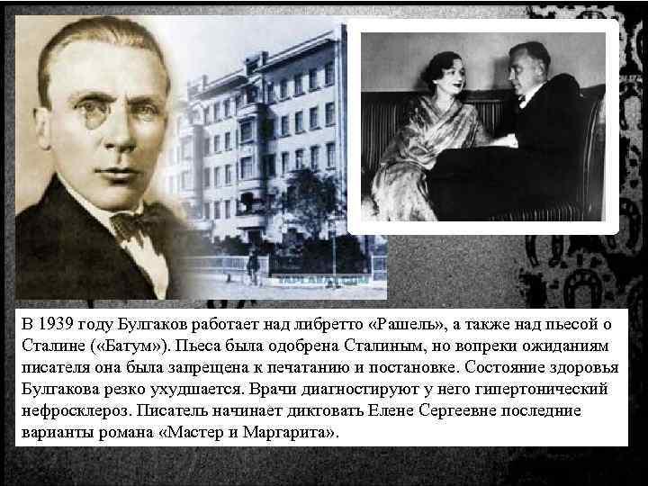 В 1939 году Булгаков работает над либретто «Рашель» , а также над пьесой о