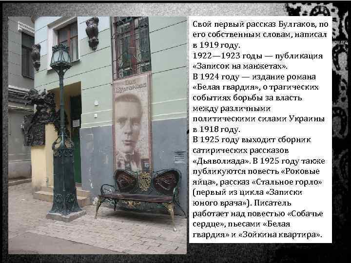 Свой первый рассказ Булгаков, по его собственным словам, написал в 1919 году. 1922— 1923