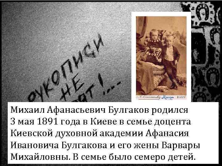 Михаил Афанасьевич Булгаков родился 3 мая 1891 года в Киеве в семье доцента Киевской