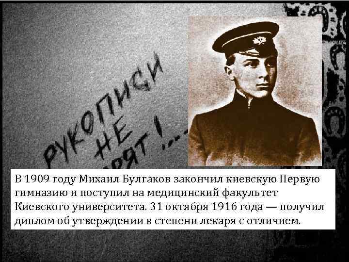 В 1909 году Михаил Булгаков закончил киевскую Первую гимназию и поступил на медицинский факультет