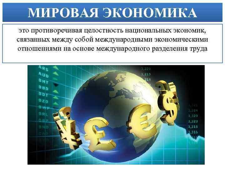 МИРОВАЯ ЭКОНОМИКА это противоречивая целостность национальных экономик, связанных между собой международными экономическими отношениями на