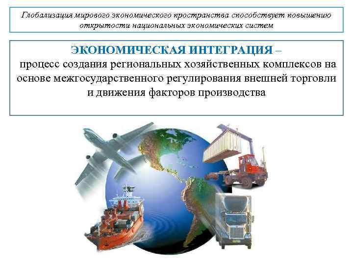 Глобализация мирового экономического пространства способствует повышению открытости национальных экономических систем ЭКОНОМИЧЕСКАЯ ИНТЕГРАЦИЯ – процесс
