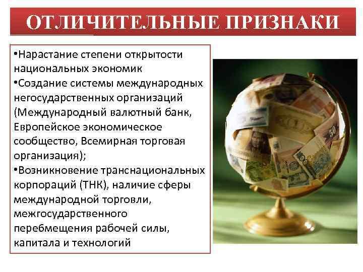 ОТЛИЧИТЕЛЬНЫЕ ПРИЗНАКИ • Нарастание степени открытости национальных экономик • Создание системы международных негосударственных организаций