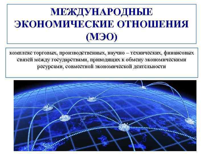 МЕЖДУНАРОДНЫЕ ЭКОНОМИЧЕСКИЕ ОТНОШЕНИЯ (МЭО) комплекс торговых, производственных, научно – технических, финансовых связей между государствами,