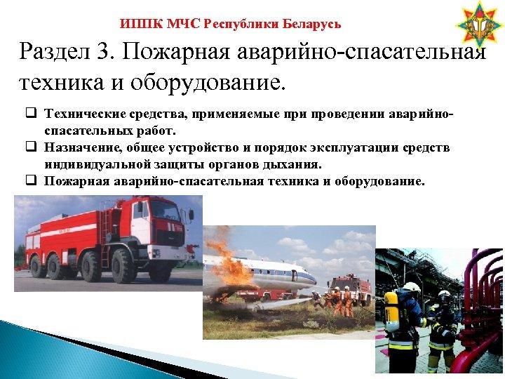 ИППК МЧС Республики Беларусь Раздел 3. Пожарная аварийно-спасательная техника и оборудование. q Технические средства,