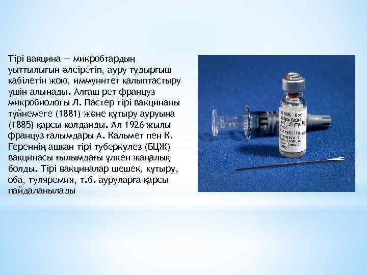 Тірі вакцина — микробтардың уыттылығын әлсіретіп, ауру тудырғыш қабілетін жою, иммунитет қалыптастыру үшін алынады.