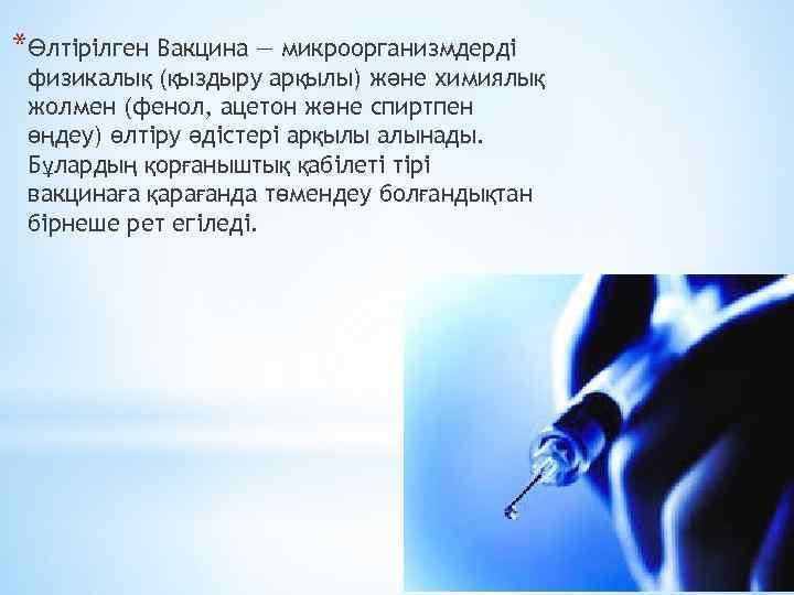 *Өлтірілген Вакцина — микроорганизмдерді физикалық (қыздыру арқылы) және химиялық жолмен (фенол, ацетон және спиртпен