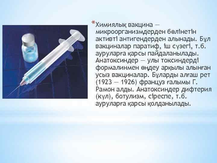 *Химиялық вакцина — микроорганизмдерден бөлінетін активті антигендерден алынады. Бұл вакциналар паратиф, іш сүзегі, т.