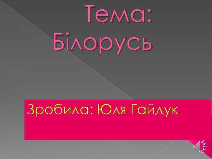 Тема: Білорусь Зробила: Юля Гайдук