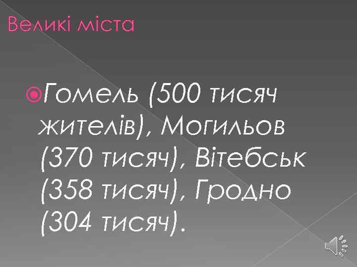 Великі міста Гомель (500 тисяч жителів), Могильов (370 тисяч), Вітебськ (358 тисяч), Гродно (304