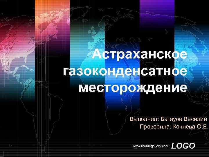 Астраханское газоконденсатное месторождение Выполнил: Багауов Василий Проверила: Кочнева О. Е. www. themegallery. com LOGO