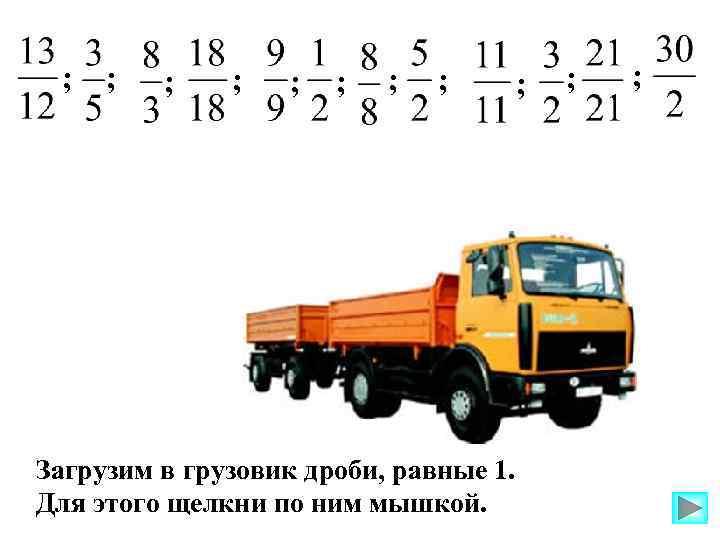 ; ; Загрузим в грузовик дроби, равные 1. Для этого щелкни по ним мышкой.