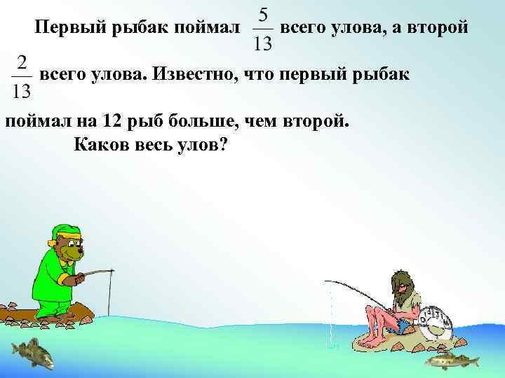 Первый рыбак поймал всего улова, а второй всего улова. Известно, что первый рыбак поймал