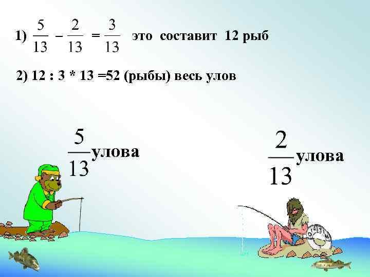 1) – = это составит 12 рыб 2) 12 : 3 * 13 =52