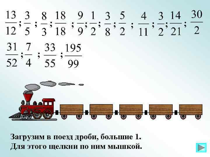 ; ; ; ; Загрузим в поезд дроби, большие 1. Для этого щелкни по